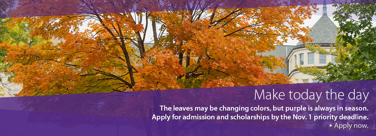 Make today the day. The leaves may be changing colors, but purple is always in season. Apply for admission and scholarships by the November 1 priority deadline.