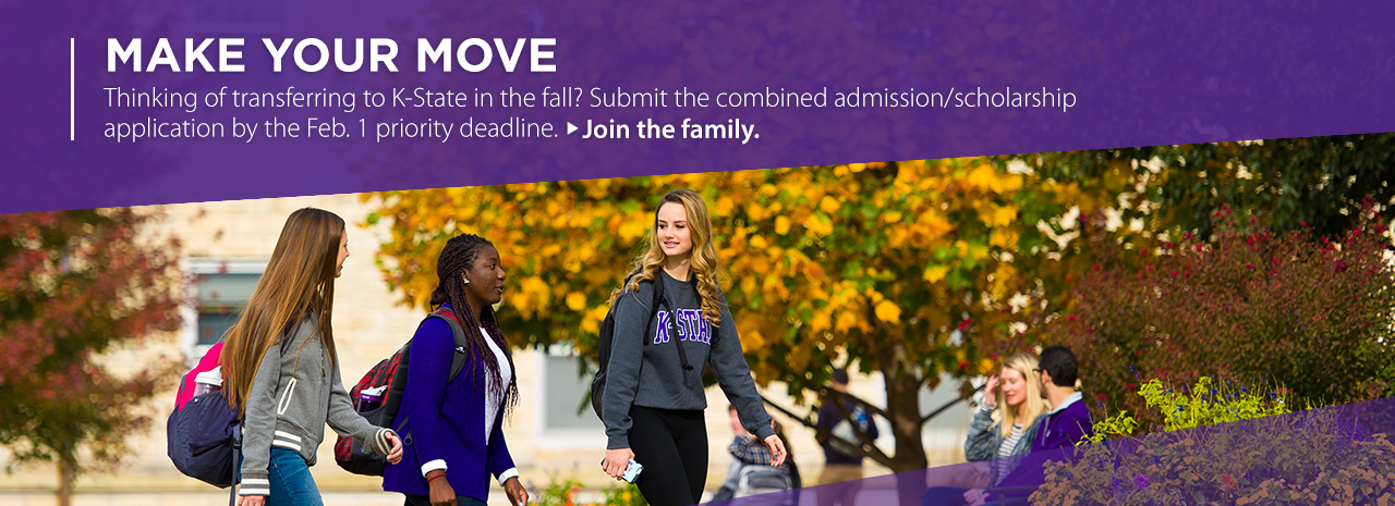 Make your move.  Thinking of transferring to K-State in the fall?  Submit the combined admission/scholarship application by February 1 priority deadline.  Join the family.