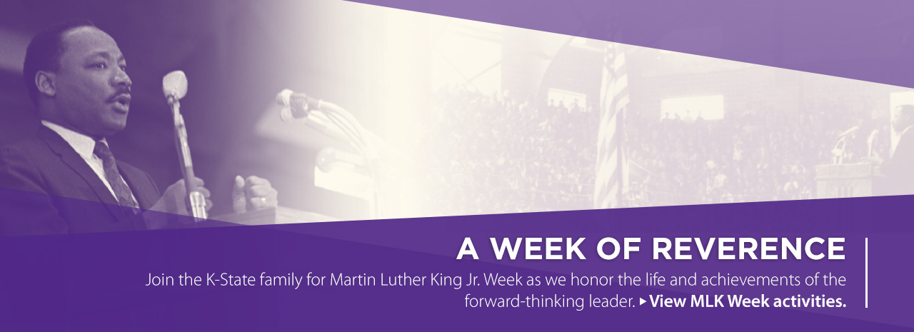 A Week of Reverence.  Join the K-State family for Martin Luther King Jr. Week as we honor the life and achievements of the forward-thinking leader.  View MLK Week activities.