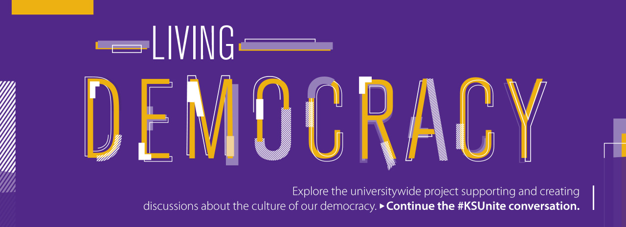 Living Democracy.  Explore the universitywide project supporting and creating discussions about the culture of our democracy.  Continue the #KSUnite conversation.