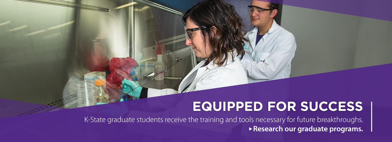 Equipped for Success.  K-State graduate students receive the training and tools necessary for future breakthroughs. Research out graduate programs.