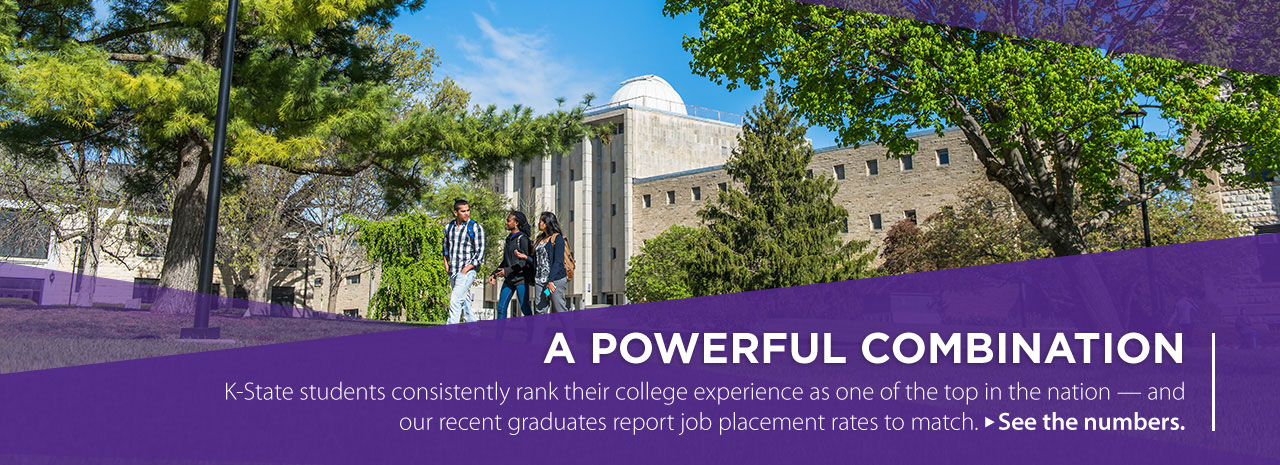 A Powerful Combination.  K-State students consistently rank their college experience as one of the top in the nation -- and our recent graduates report job placement rates to match.  See the numbers.