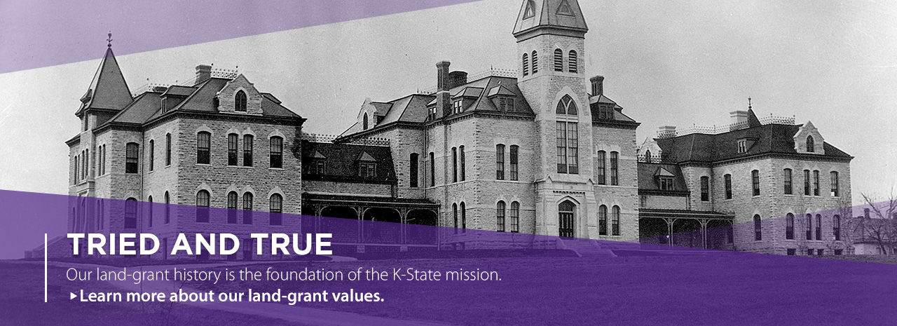Tried and true.  Our land-grant history is the foundation of the K-State mission.  Learn more about our land-grant values.