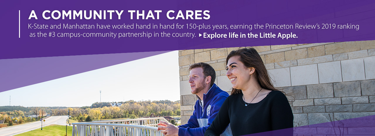 A community that cares.  K-State and Manhattan have worked hand in hand for 150-plus years, earning the Princeton Review's 2019 ranking as the #3 campus-community partnership in the country.  Explore life in the Little Apple.