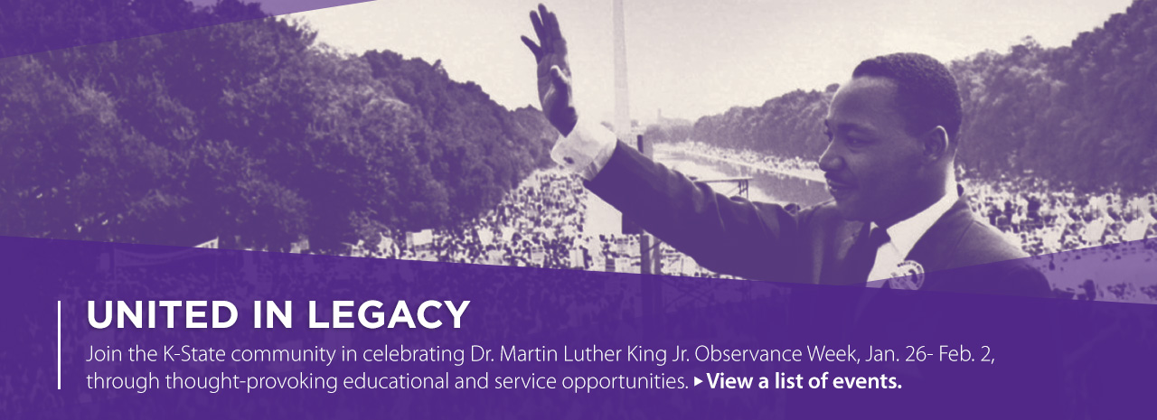 United in Legacy.  Join the K-State community in celebrating Dr. Marin Luther King Jr. Observance Week, January 26 through February 2, through thought-provoking educational and service opportunities.  View a list of events.