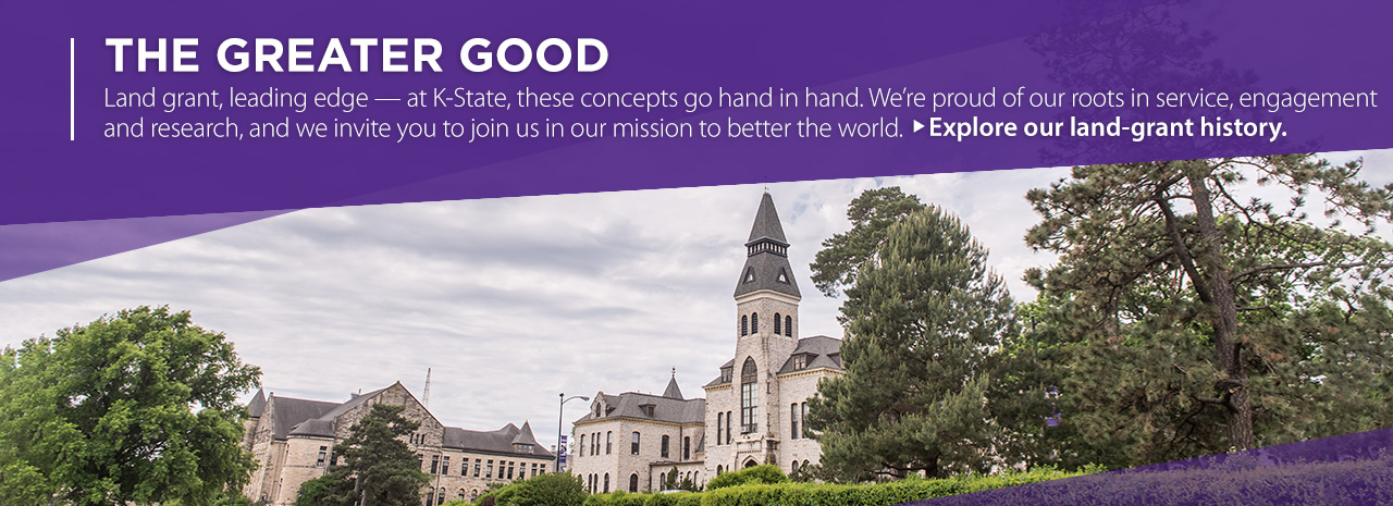 The greater good: Land grant, leading edge. At K-State these concepts go hand in hand. We're proud of our roots in service, engagement and research, and we invite you to join us in our mission to better the world. Explore our land-grant history.