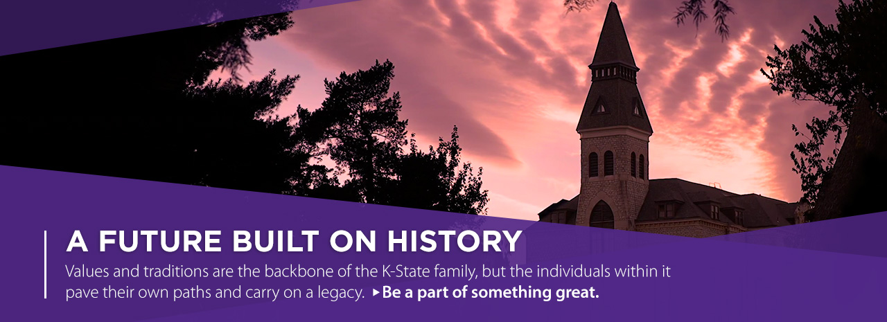 A Future Built on History.  Values and traditions are the backbone of the K-State family, but the individiuals within it pave their own paths and carry on a legacy.  Be a part of something great.