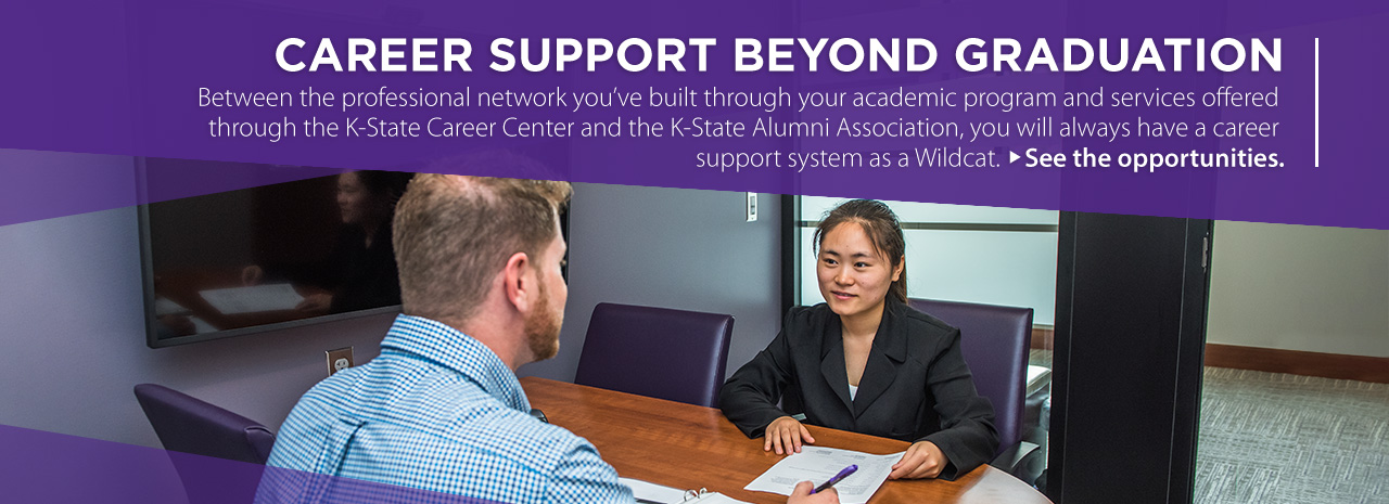 Career support beyond graduation.  Between the professional network you've built through your academic program and services offered through the K-State Career Center and the K-State Alumni Association, you will always have a career support systems as a Wildcat.  See the opportunities.